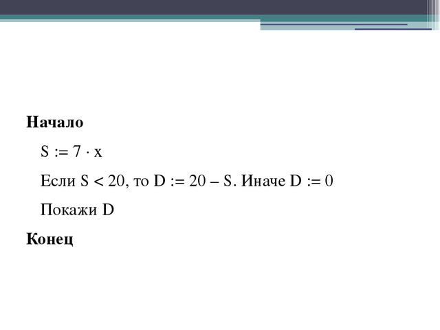 Начало S := 7 ∙ x Если S < 20, то D := 20 – S. Иначе D := 0 Покажи D Конец