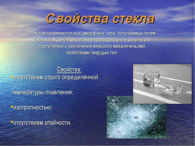 Свойства стекла Свойства: отсутствием строго определённой температуры плавлен...