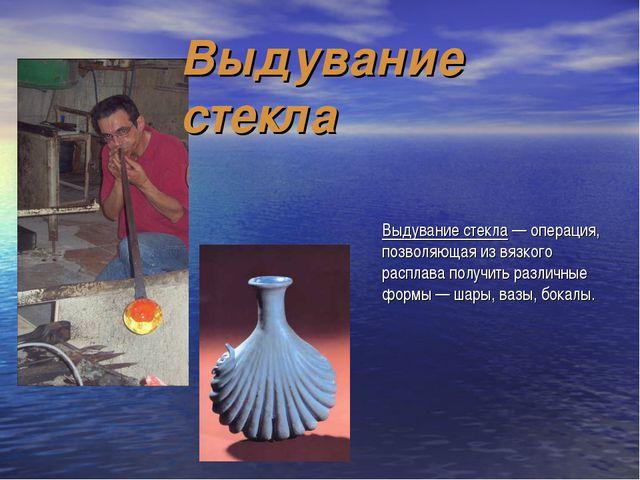 Выдувание стекла — операция, позволяющая из вязкого расплава получить различн...