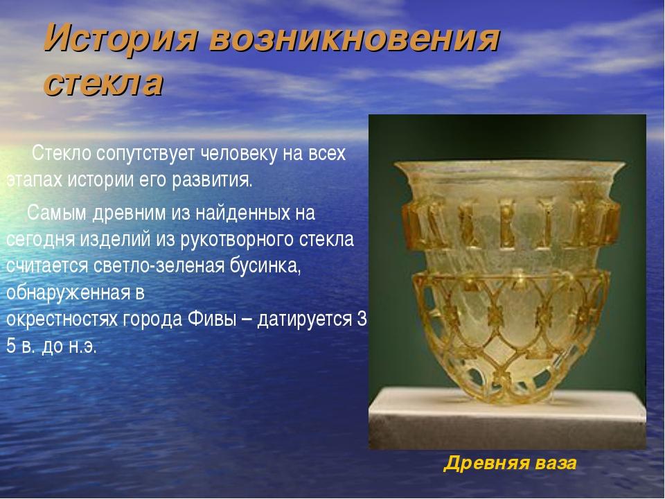 История возникновения стекла Стекло сопутствует человеку на всех этапах истор...