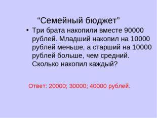 """Семейный бюджет"" Три брата накопили вместе 90000 рублей. Младший накопил на"