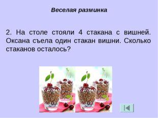 2. На столе стояли 4 стакана с вишней. Оксана съела один стакан вишни. Скольк