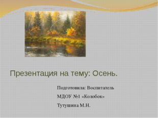 Презентация на тему: Осень. Подготовила: Воспитатель МДОУ №1 «Колобок» Тутуши