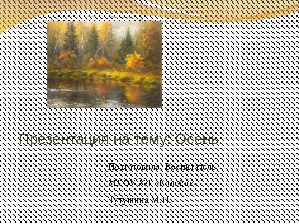 Презентация на тему: Осень. Подготовила: Воспитатель МДОУ №1 «Колобок» Тутуши...