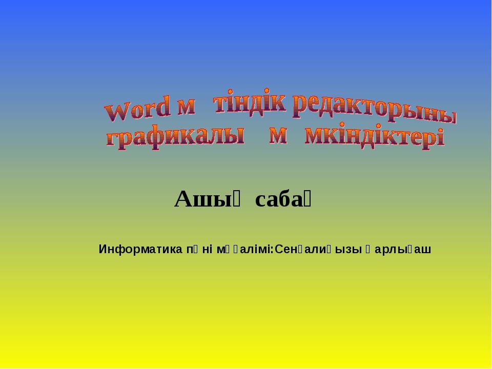 Ашық сабақ Информатика пәні мұғалімі:Сенғалиқызы Қарлығаш
