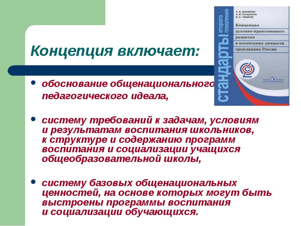 Концепция включает: обоснование общенационального педагогического идеала, сис...