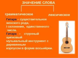 ЗНАЧЕНИЕ СЛОВА грамматическое лексическое Гитара – существительное женского р
