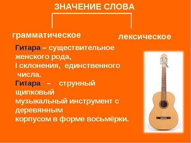 ЗНАЧЕНИЕ СЛОВА грамматическое лексическое Гитара – существительное женского р...