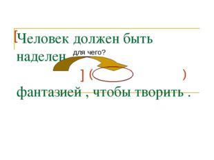 Человек должен быть наделен фантазией , чтобы творить . ] [ ( ) для чего?