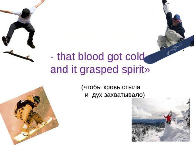 - that blood got cold and it grasped spirit» (чтобы кровь стыла и дух захваты...
