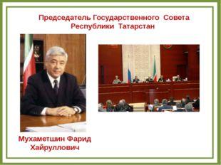 Председатель Государственного Совета Республики Татарстан Мухаметшин Фарид Ха
