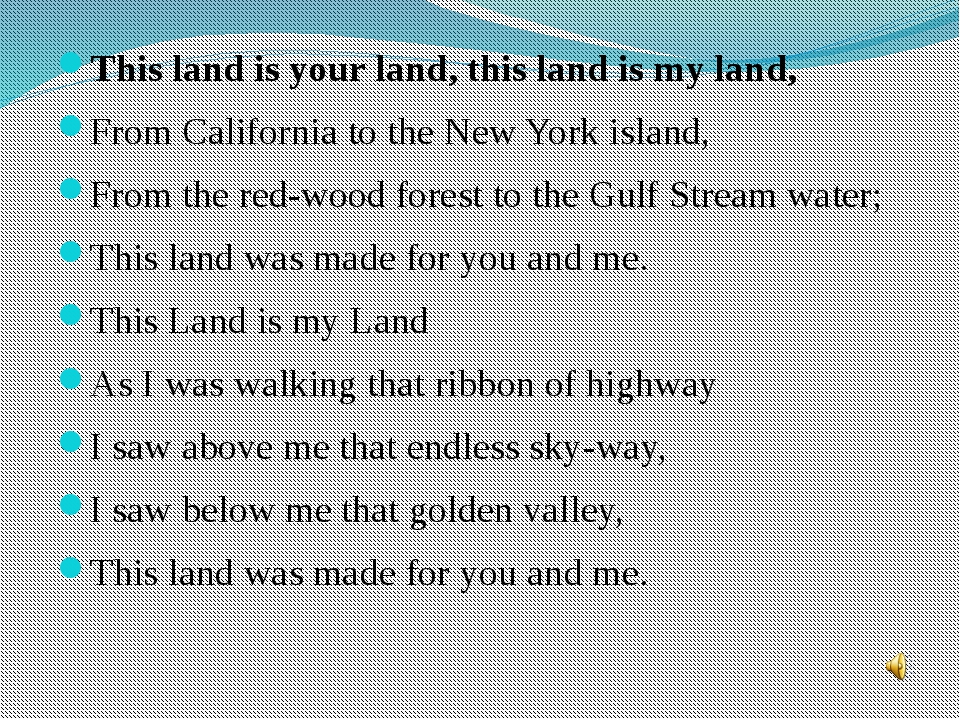 This land is your land, this land is my land, From California to the New Yor...