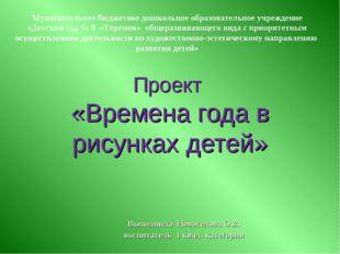 Проект «Времена года в рисунках детей» Выполнила Новоселова О.В. воспитатель