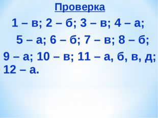 Проверка 1 – в; 2 – б; 3 – в; 4 – а; 5 – а; 6 – б; 7 – в; 8 – б; 9 – а; 10 –