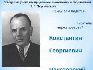 Сегодня на уроке мы продолжим знакомство с творчеством К. Г. Паустовского Ка