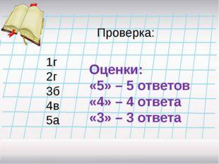 Проверка: 1г 2г 3б 4в 5а Оценки: «5» – 5 ответов «4» – 4 ответа «3» – 3 ответа