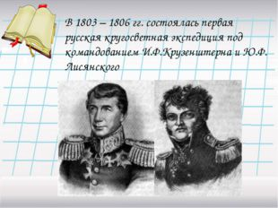 В 1803 – 1806 гг. состоялась первая русская кругосветная экспедиция под коман