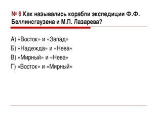 № 6 Как назывались корабли экспедиции Ф.Ф. Беллинсгаузена и М.П. Лазарева? А)