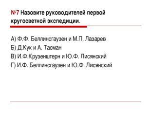 №7 Назовите руководителей первой кругосветной экспедиции. А) Ф.Ф. Беллинсгауз
