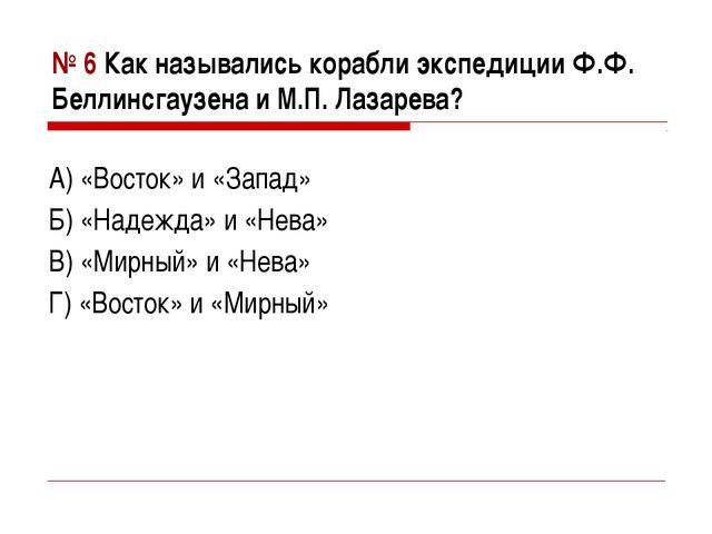 № 6 Как назывались корабли экспедиции Ф.Ф. Беллинсгаузена и М.П. Лазарева? А)...