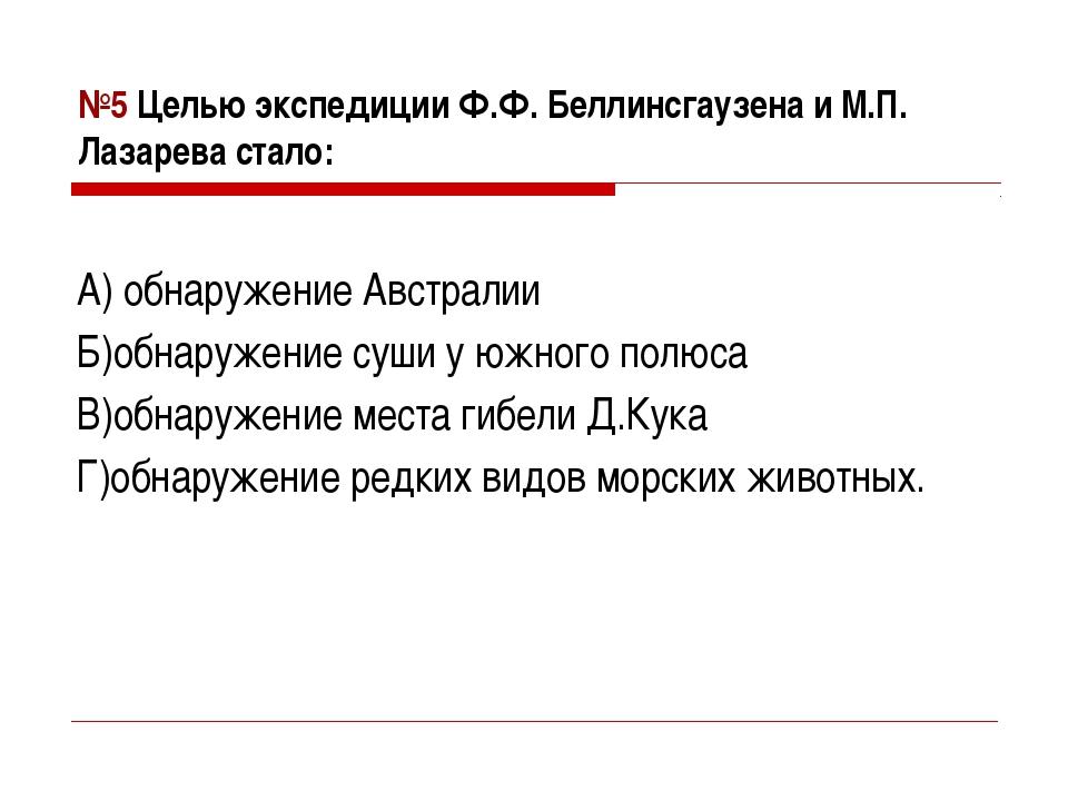 №5 Целью экспедиции Ф.Ф. Беллинсгаузена и М.П. Лазарева стало: А) обнаружение...
