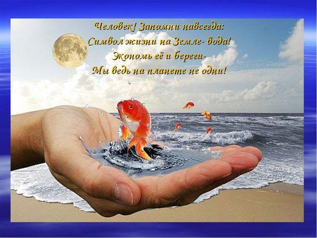 Человек! Запомни навсегда: Символ жизни на Земле- вода! Экономь её и береги-...