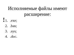 Исполняемые файлы имеют расширение: .exe; .bas; .sys; .doc. !