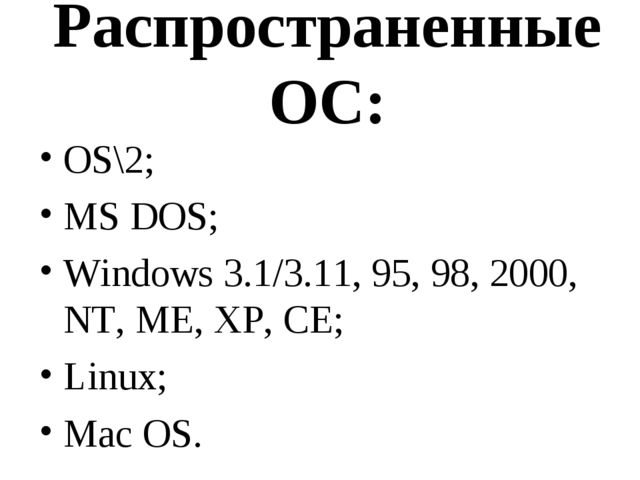 Распространенные ОС: OS\2; MS DOS; Windows 3.1/3.11, 95, 98, 2000, NT, ME, XP...