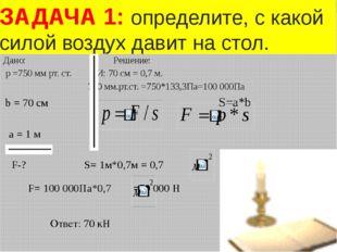 Дано: Решение: p =750 мм рт. ст. СИ: 70 см = 0,7 м. 750 мм.рт.ст. =750*133,3