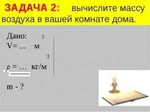 Дано: 3 V= ... м 3 р = … кг/м m - ? ЗАДАЧА 2: вычислите массу воздуха в вашей