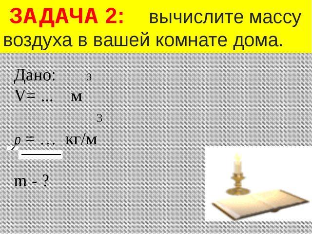 Дано: 3 V= ... м 3 р = … кг/м m - ? ЗАДАЧА 2: вычислите массу воздуха в вашей...