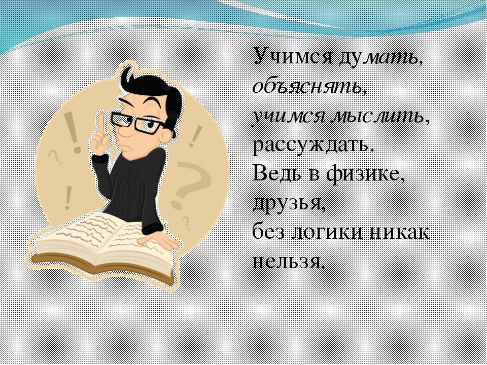 Учимся думать, объяснять, учимся мыслить, рассуждать. Ведь в физике, друзья,...