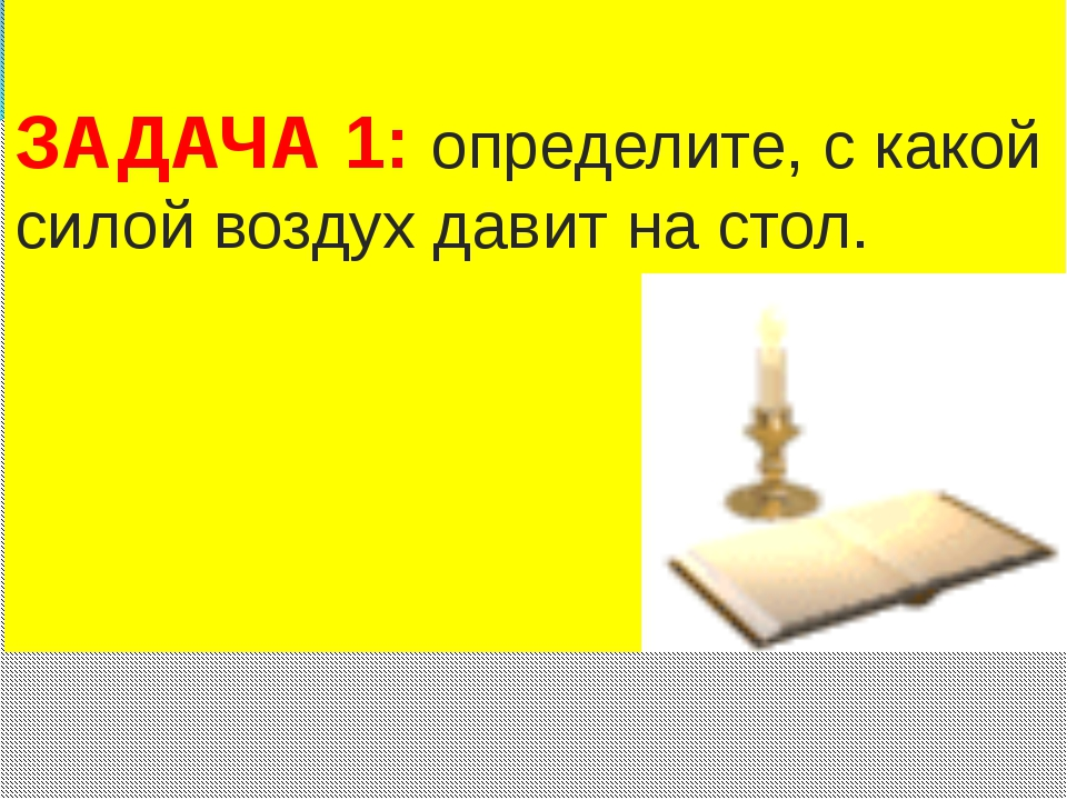 ЗАДАЧА 1: определите, с какой силой воздух давит на стол.