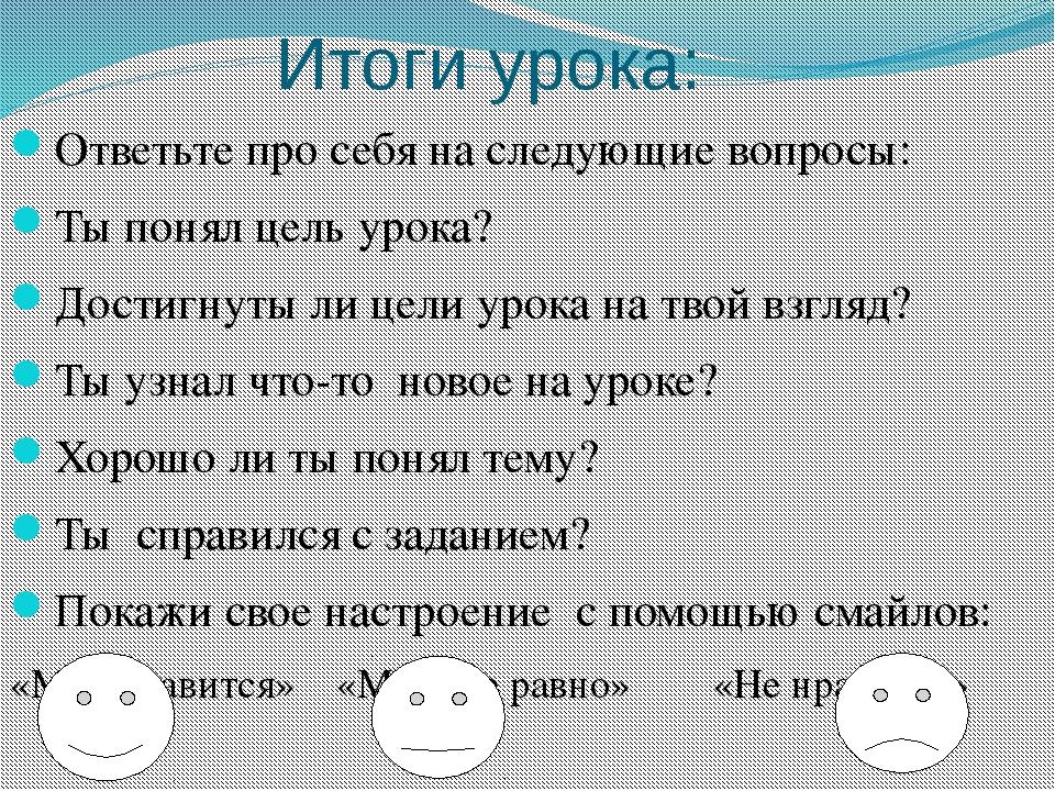 Итоги урока: Ответьте про себя на следующие вопросы: Ты понял цель урока? До...