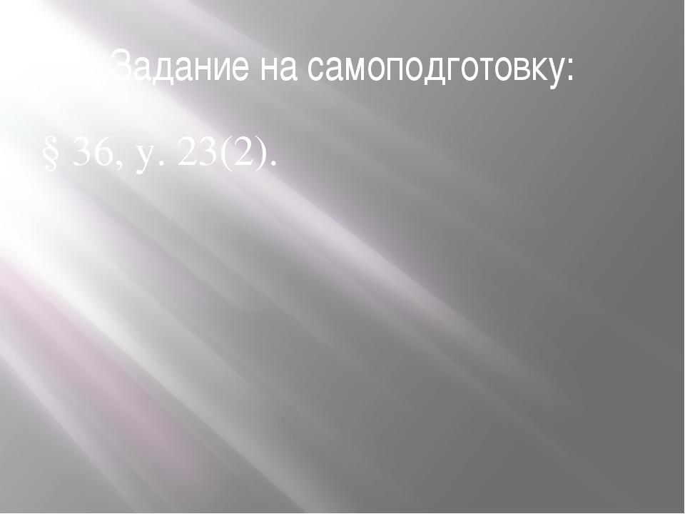 Задание на самоподготовку: § 36, у. 23(2).