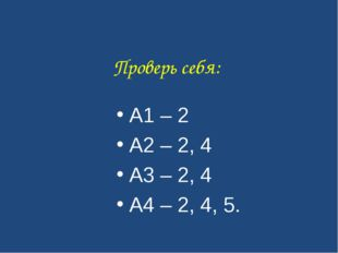 Проверь себя: А1 – 2 А2 – 2, 4 А3 – 2, 4 А4 – 2, 4, 5.