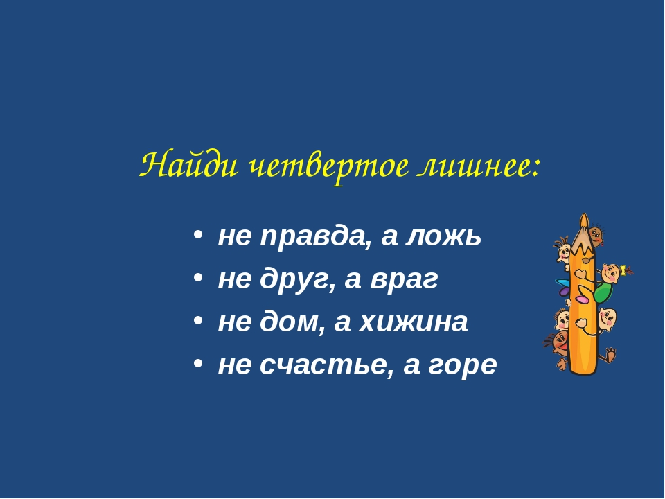 Найди четвертое лишнее: не правда, а ложь не друг, а враг не дом, а хижина не...