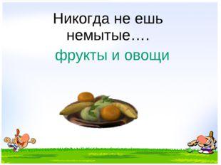 Никогда не ешь немытые…. фрукты и овощи