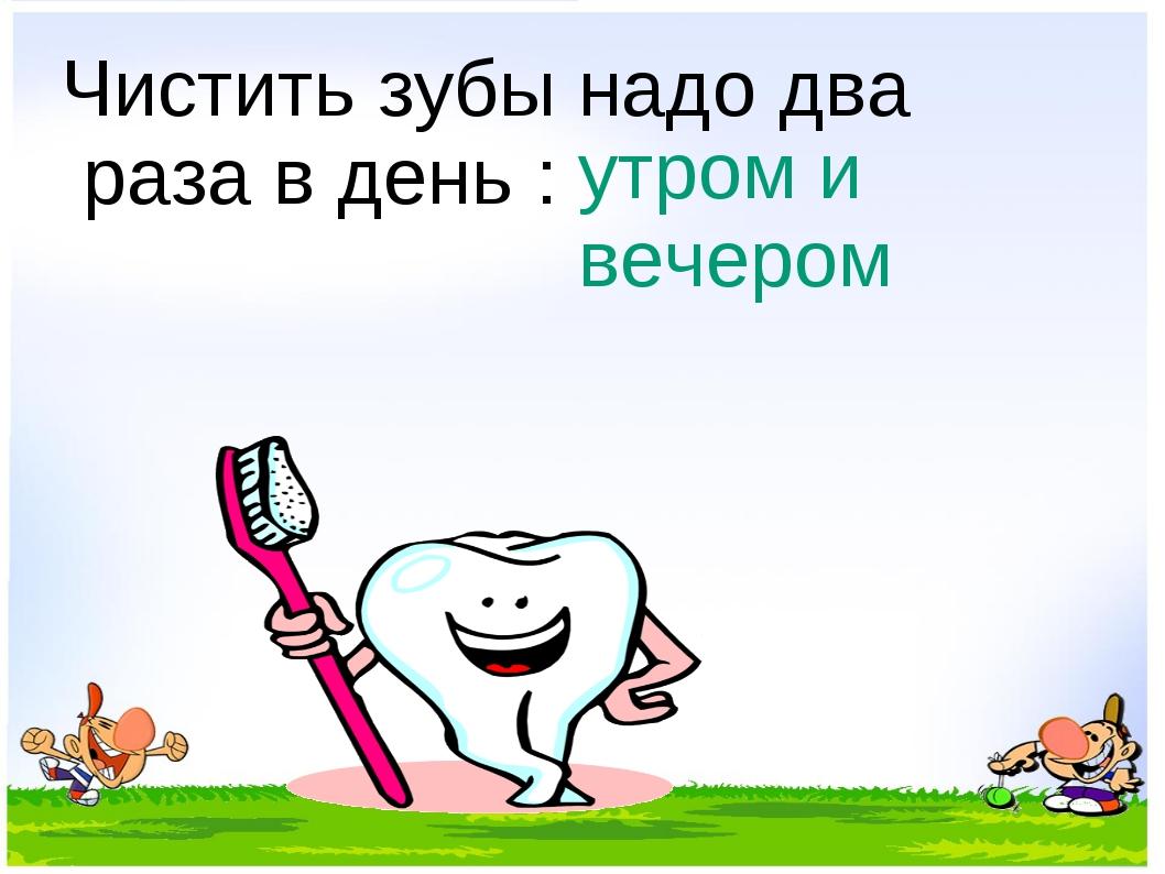 Чистить зубы надо два раза в день : утром и вечером