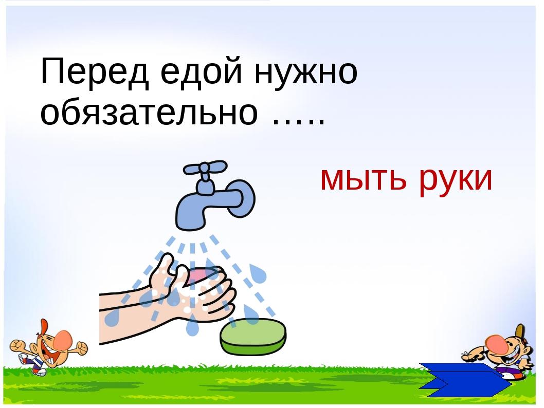 Перед едой нужно обязательно ….. мыть руки