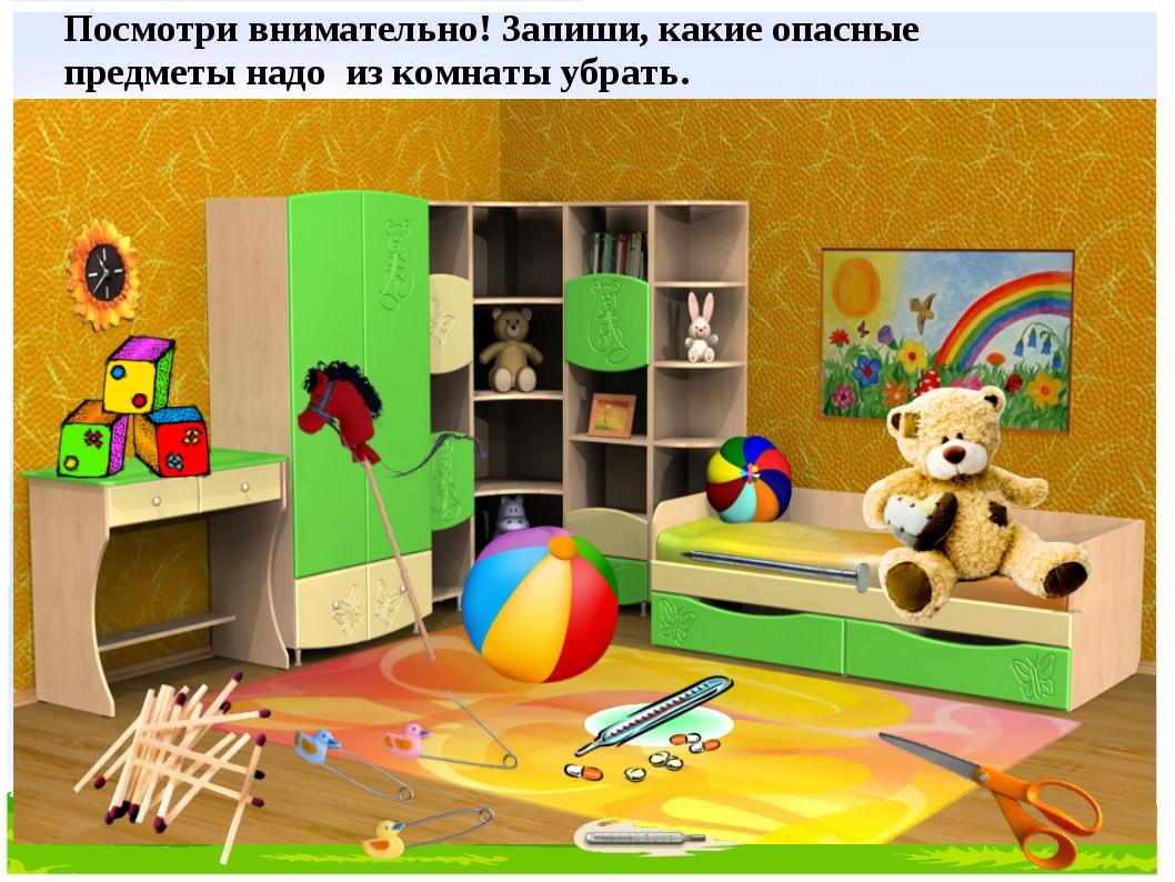 Посмотри внимательно! Запиши, какие опасные предметы надо из комнаты убрать.