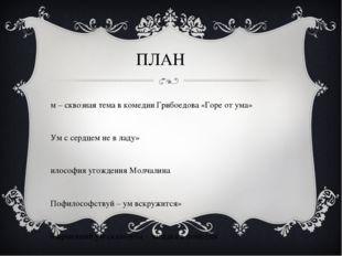 ПЛАН Ум – сквозная тема в комедии Грибоедова «Горе от ума» «Ум с сердцем не в