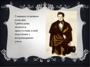 Главным отличием комедии Грибоедова является присутствие в ней персонажа с не