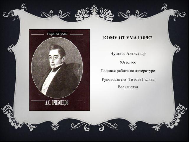 КОМУ ОТ УМА ГОРЕ? Чуваков Александр 9А класс Годовая работа по литературе Рук...