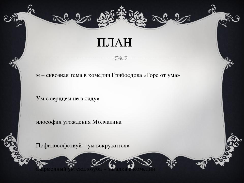 ПЛАН Ум – сквозная тема в комедии Грибоедова «Горе от ума» «Ум с сердцем не в...