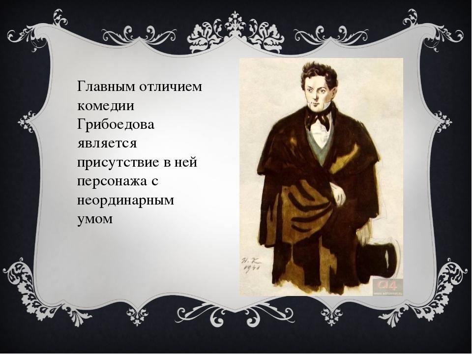 Главным отличием комедии Грибоедова является присутствие в ней персонажа с не...