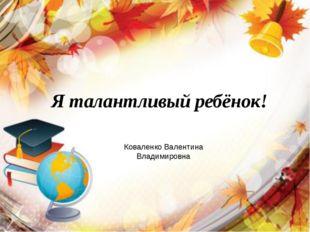 Я талантливый ребёнок! Коваленко Валентина Владимировна
