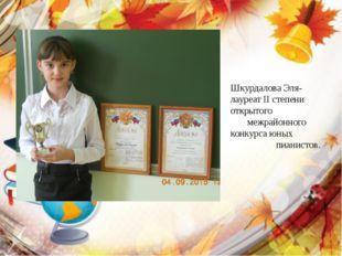 Шкурдалова Эля- лауреат II степени открытого межрайонного конкурса юных пиани