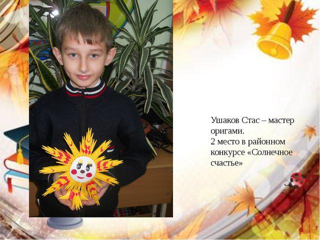 Ушаков Стас – мастер оригами. 2 место в районном конкурсе «Солнечное счастье»