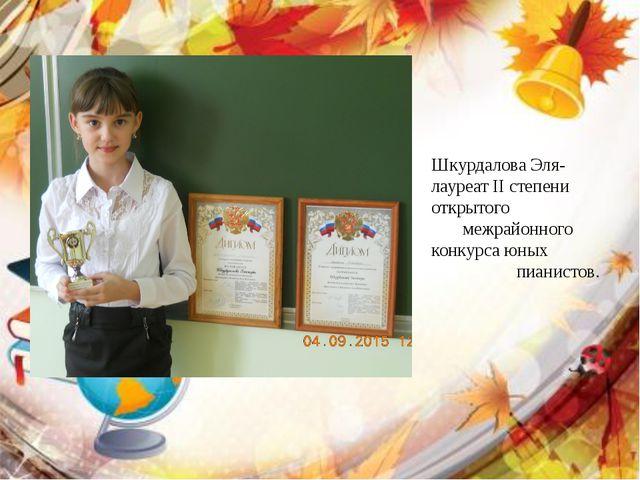 Шкурдалова Эля- лауреат II степени открытого межрайонного конкурса юных пиани...